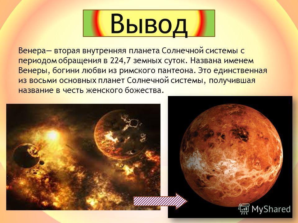 Венера вторая внутренняя планета Солнечной системы с периодом обращения в 224,7 земных суток. Названа именем Венеры, богини любви из римского пантеона. Это единственная из восьми основных планет Солнечной системы, получившая название в честь женского
