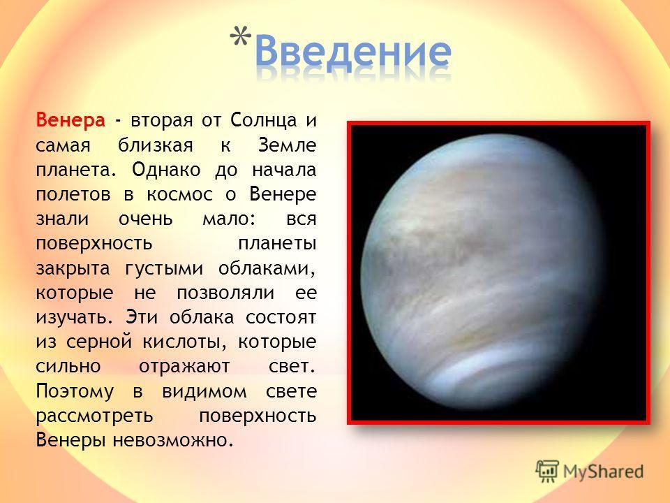 Венера - вторая от Солнца и самая близкая к Земле планета. Однако до начала полетов в космос о Венере знали очень мало: вся поверхность планеты закрыта густыми облаками, которые не позволяли ее изучать. Эти облака состоят из серной кислоты, которые с