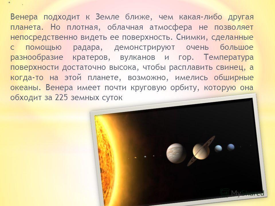 Венера подходит к Земле ближе, чем какая-либо другая планета. Но плотная, облачная атмосфера не позволяет непосредственно видеть ее поверхность. Снимки, сделанные с помощью радара, демонстрируют очень большое разнообразие кратеров, вулканов и гор. Те