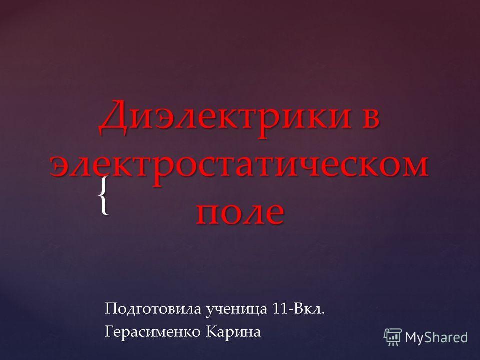 { Диэлектрики в электростатическом поле Подготовила ученица 11-Вкл. Герасименко Карина