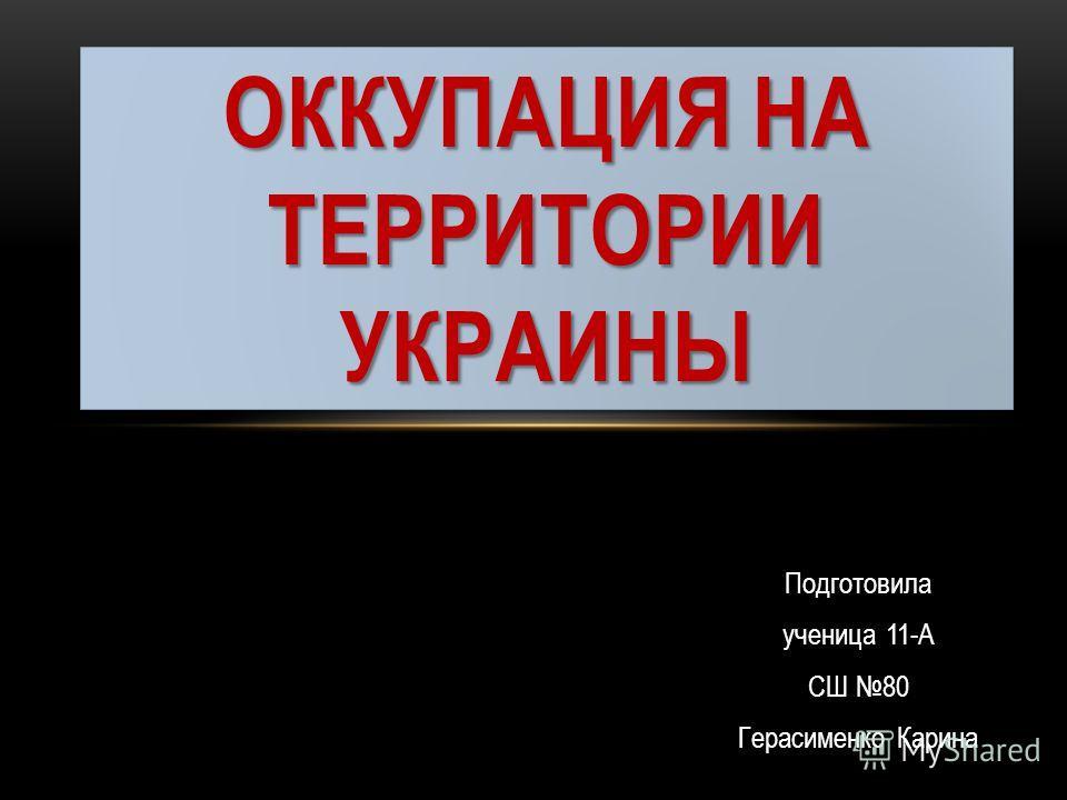 Подготовила ученица 11-А СШ 80 Герасименко Карина ОККУПАЦИЯ НА ТЕРРИТОРИИ УКРАИНЫ