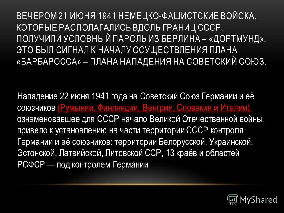 ВЕЧЕРОМ 21 ИЮНЯ 1941 НЕМЕЦКО-ФАШИСТСКИЕ ВОЙСКА, КОТОРЫЕ РАСПОЛАГАЛИСЬ ВДОЛЬ ГРАНИЦ СССР, ПОЛУЧИЛИ УСЛОВНЫЙ ПАРОЛЬ ИЗ БЕРЛИНА – «ДОРТМУНД». ЭТО БЫЛ СИГНАЛ К НАЧАЛУ ОСУЩЕСТВЛЕНИЯ ПЛАНА «БАРБАРОССА» – ПЛАНА НАПАДЕНИЯ НА СОВЕТСКИЙ СОЮЗ. Нападение 22 июня