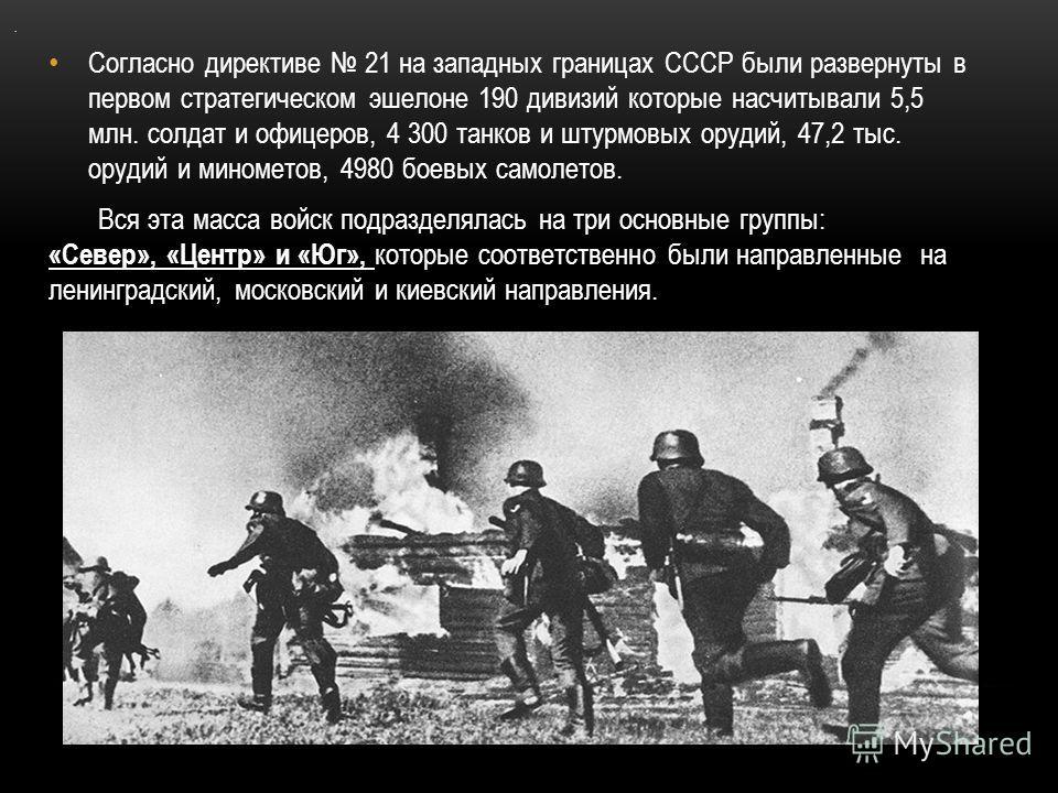 . Согласно директиве 21 на западных границах СССР были развернуты в первом стратегическом эшелоне 190 дивизий которые насчитывали 5,5 млн. солдат и офицеров, 4 300 танков и штурмовых орудий, 47,2 тыс. орудий и минометов, 4980 боевых самолетов. Вся эт