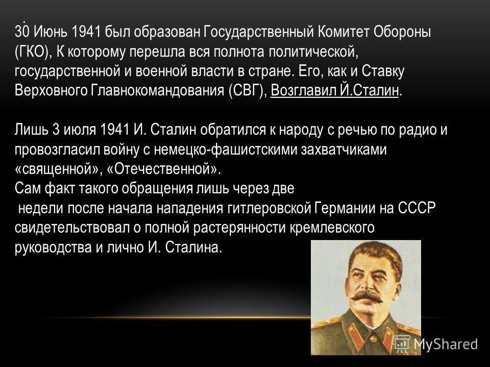 . 30 Июнь 1941 был образован Государственный Комитет Обороны (ГКО), К которому перешла вся полнота политической, государственной и военной власти в стране. Его, как и Ставку Верховного Главнокомандования (СВГ), Возглавил Й.Сталин. Лишь 3 июля 1941 И.