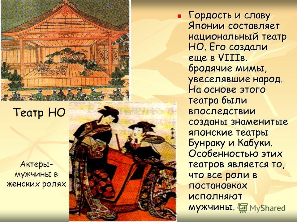 Гордость и славу Японии составляет национальный театр НО. Его создали еще в VIIIв. бродячие мимы, увеселявшие народ. На основе этого театра были впоследствии созданы знаменитые японские театры Бунраку и Кабуки. Особенностью этих театров является то,