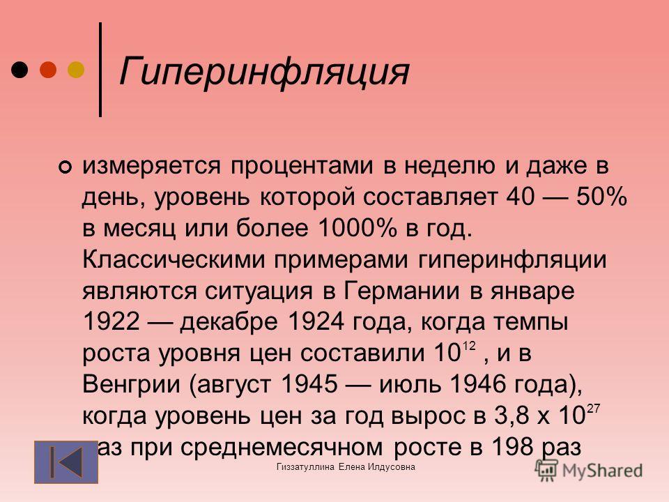 Гиперинфляция измеряется процентами в неделю и даже в день, уровень которой составляет 40 50% в месяц или более 1000% в год. Классическими примерами гиперинфляции являются ситуация в Германии в январе 1922 декабре 1924 года, когда темпы роста уровня