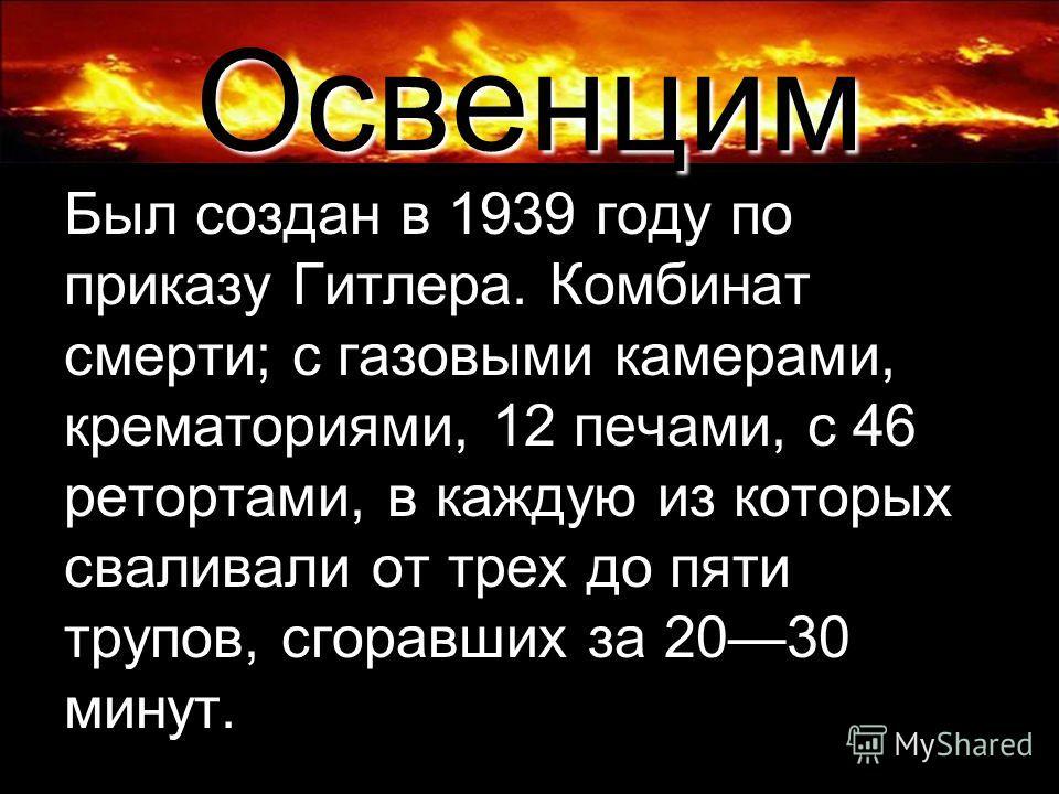 Освенцим Был создан в 1939 году по приказу Гитлера. Комбинат смерти; с газовыми камерами, крематориями, 12 печами, с 46 ретортами, в каждую из которых сваливали от трех до пяти трупов, сгоравших за 2030 минут.