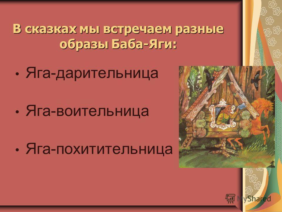 Яга-дарительница Яга-воительница Яга-похитительница В сказках мы встречаем разные образы Баба-Яги: