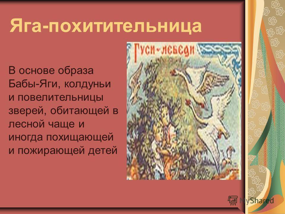 Яга-похитительница В основе образа Бабы-Яги, колдуньи и повелительницы зверей, обитающей в лесной чаще и иногда похищающей и пожирающей детей