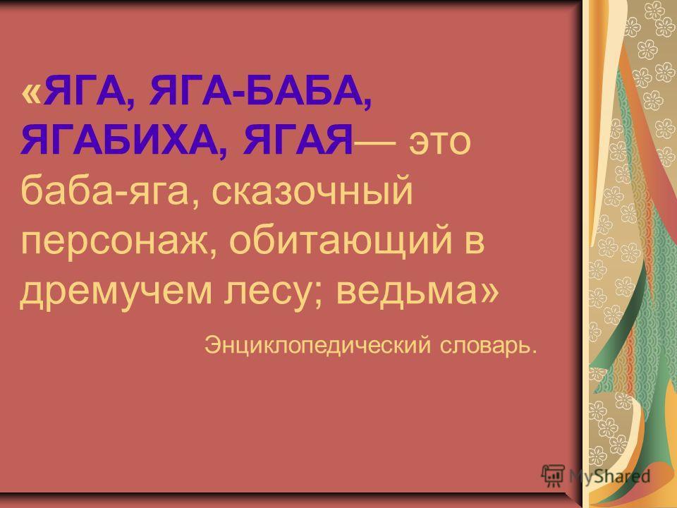 «ЯГА, ЯГА-БАБА, ЯГАБИХА, ЯГАЯ это баба-яга, сказочный персонаж, обитающий в дремучем лесу; ведьма» Энциклопедический словарь.