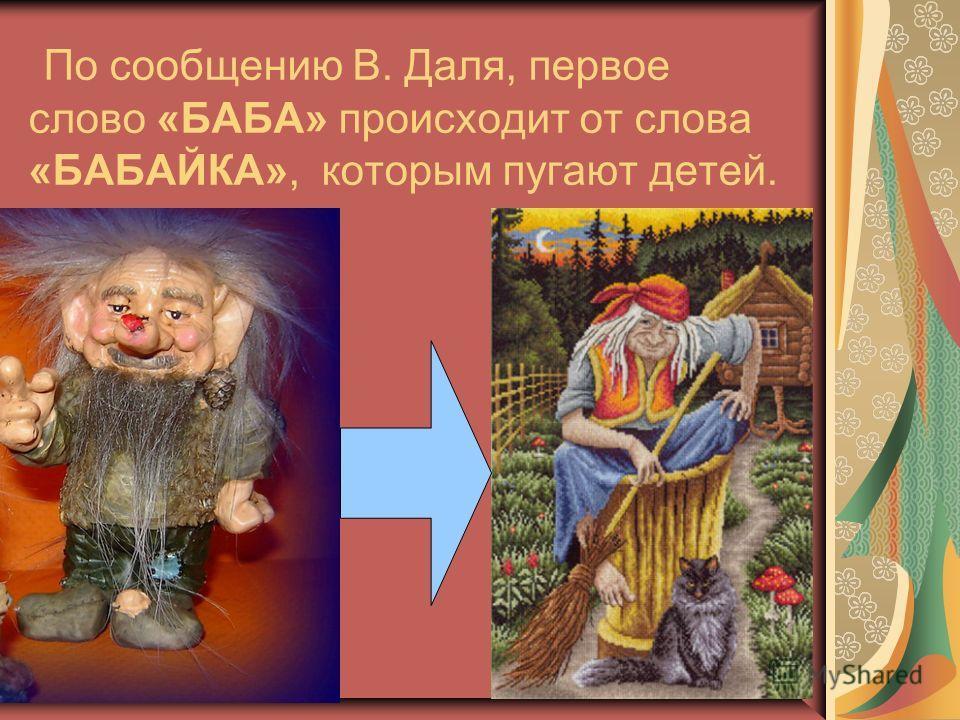 По сообщению В. Даля, первое слово «БАБА» происходит от слова «БАБАЙКА», которым пугают детей.