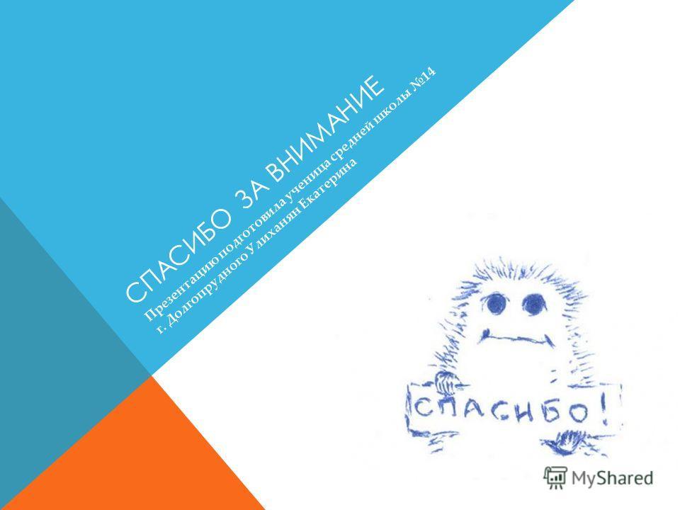 СПАСИБО ЗА ВНИМАНИЕ Презентацию подготовила ученица средней школы 14 г. Долгопрудного Улиханян Екатерина