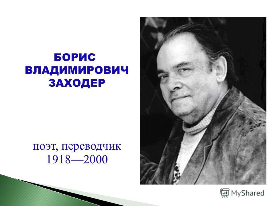 БОРИС ВЛАДИМИРОВИЧ ЗАХОДЕР поэт, переводчик 19182000