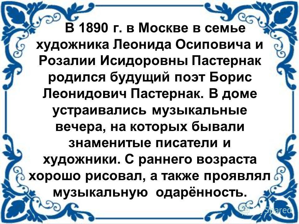 В 1890 г. в Москве в семье художника Леонида Осиповича и Розалии Исидоровны Пастернак родился будущий поэт Борис Леонидович Пастернак. В доме устраивались музыкальные вечера, на которых бывали знаменитые писатели и художники. С раннего возраста хорош