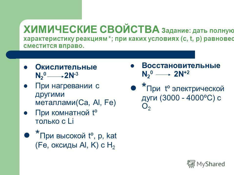 ХИМИЧЕСКИЕ СВОЙСТВА Задание: дать полную характеристику реакциям *; при каких условиях (с, t, р) равновесие сместится вправо. Окислительные N 2 0 2N -3 При нагревании с другими металлами(Ca, Al, Fe) При комнатной tº только с Li * При высокой tº, р, k