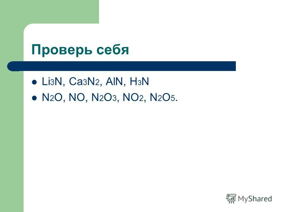 Проверь себя Li 3 N, Ca 3 N 2, AlN, H 3 N N 2 O, NO, N 2 O 3, NO 2, N 2 O 5.
