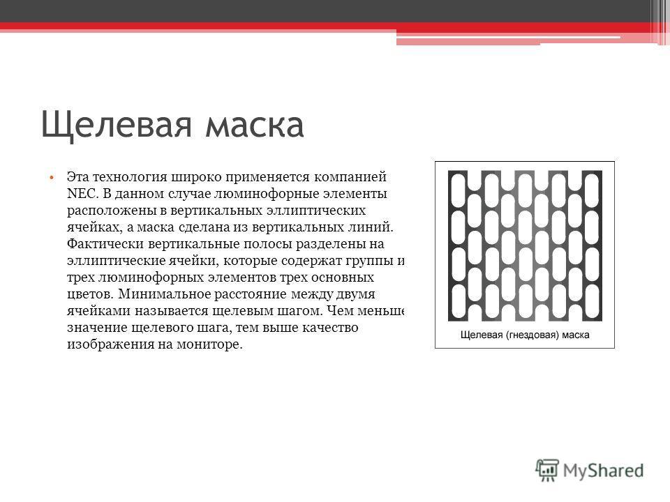 Щелевая маска Эта технология широко применяется компанией NEC. В данном случае люминофорные элементы расположены в вертикальных эллиптических ячейках, а маска сделана из вертикальных линий. Фактически вертикальные полосы разделены на эллиптические яч