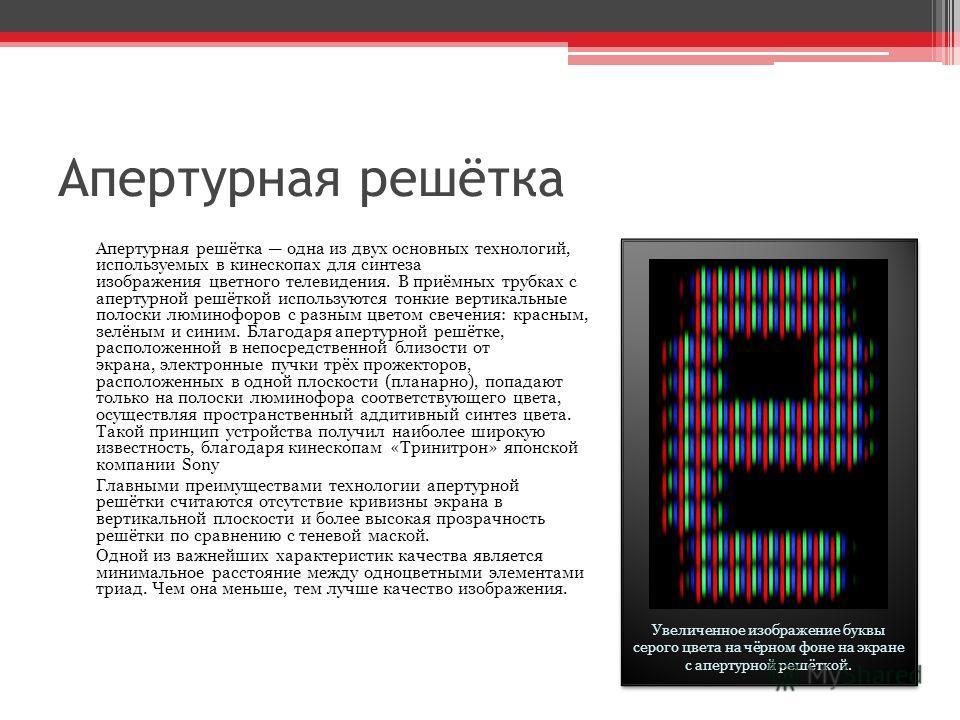 Апертурная решётка Апертурная решётка одна из двух основных технологий, используемых в кинескопах для синтеза изображения цветного телевидения. В приёмных трубках с апертурной решёткой используются тонкие вертикальные полоски люминофоров с разным цве