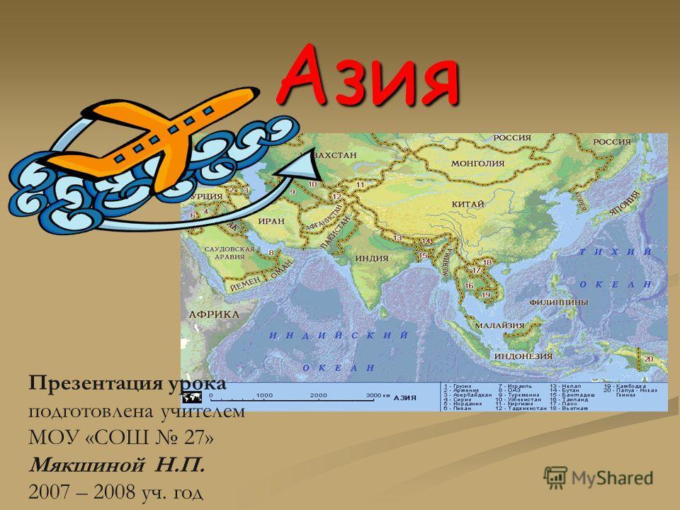 Азия Презентация урока подготовлена учителем МОУ «СОШ 27» Мякшиной Н.П. 2007 – 2008 уч. год