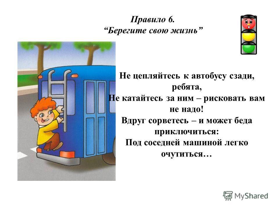 Правило 6. Берегите свою жизнь Не цепляйтесь к автобусу сзади, ребята, Не катайтесь за ним – рисковать вам не надо! Вдруг сорветесь – и может беда приключиться: Под соседней машиной легко очутиться…