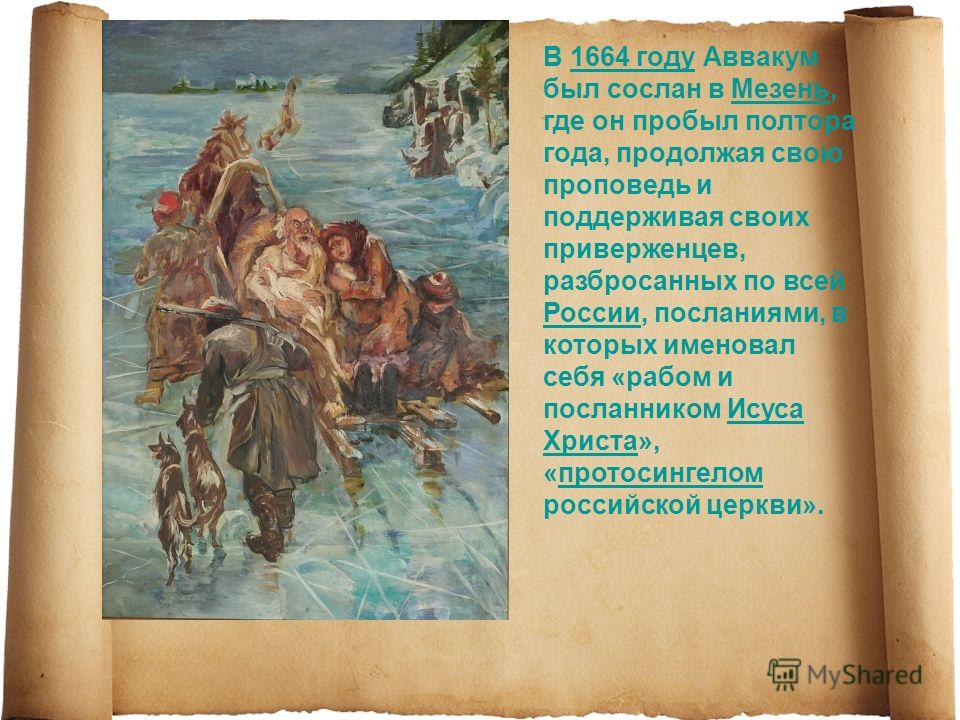 В 1664 году Аввакум был сослан в Мезень, где он пробыл полтора года, продолжая свою проповедь и поддерживая своих приверженцев, разбросанных по всей России, посланиями, в которых именовал себя «рабом и посланником Исуса Христа», «протосингелом россий