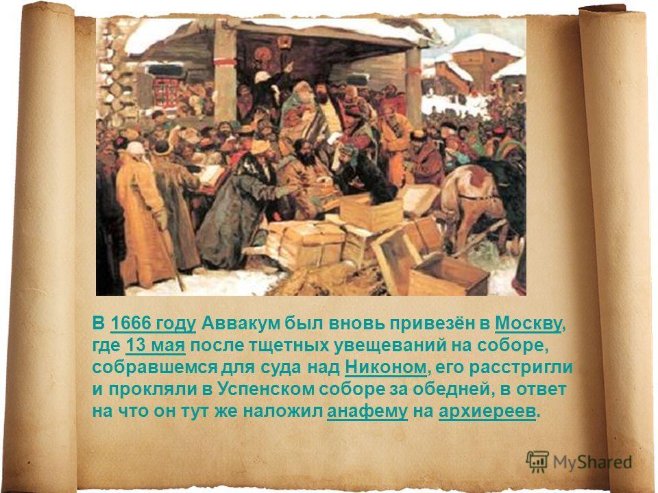 В 1666 году Аввакум был вновь привезён в Москву, где 13 мая после тщетных увещеваний на соборе, собравшемся для суда над Никоном, его расстригли и прокляли в Успенском соборе за обедней, в ответ на что он тут же наложил анафему на архиереев.1666 году