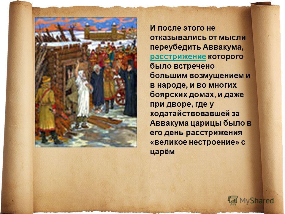 И после этого не отказывались от мысли переубедить Аввакума, расстрижение которого было встречено большим возмущением и в народе, и во многих боярских домах, и даже при дворе, где у ходатайствовавшей за Аввакума царицы было в его день расстрижения «в