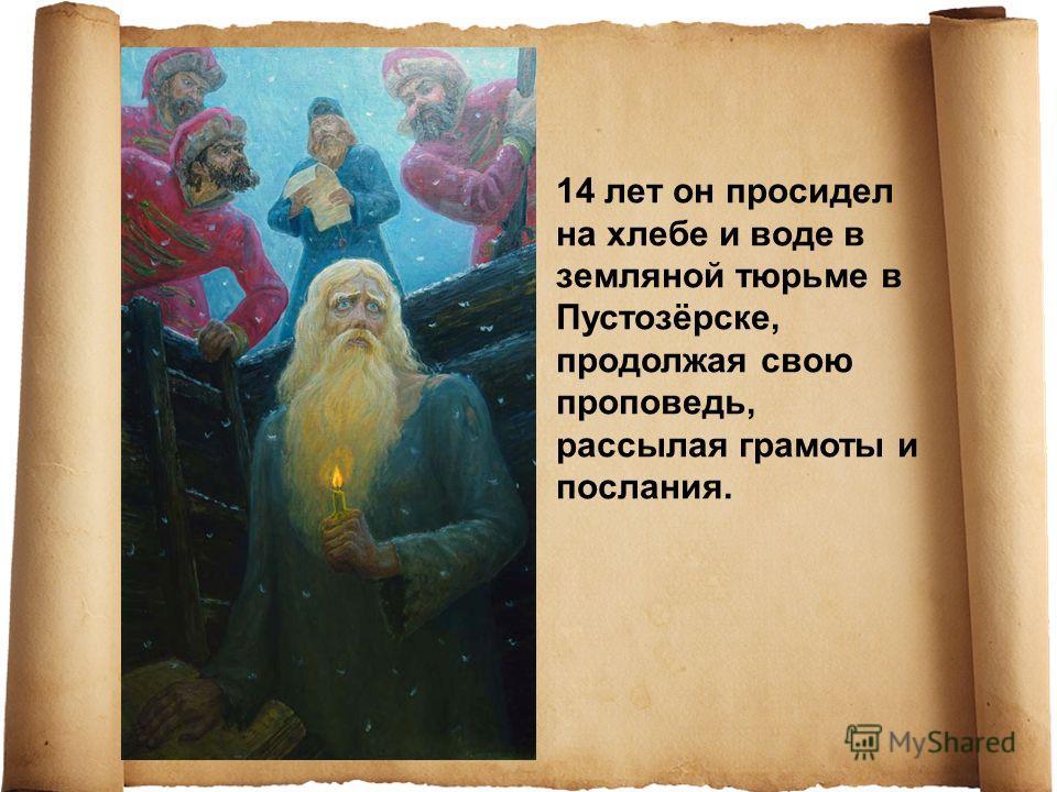 14 лет он просидел на хлебе и воде в земляной тюрьме в Пустозёрске, продолжая свою проповедь, рассылая грамоты и послания.