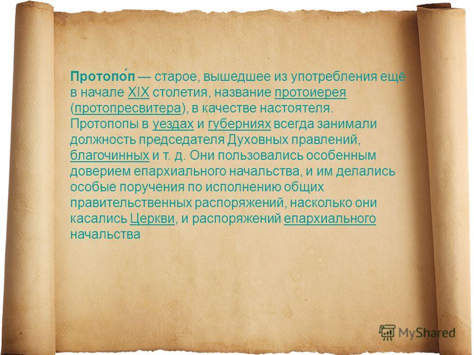 Протопо́п старое, вышедшее из употребления ещё в начале XIX столетия, название протоиерея (протопресвитера), в качестве настоятеля.XIXпротоиереяпротопресвитера Протопопы в уездах и губерниях всегда занимали должность председателя Духовных правлений,