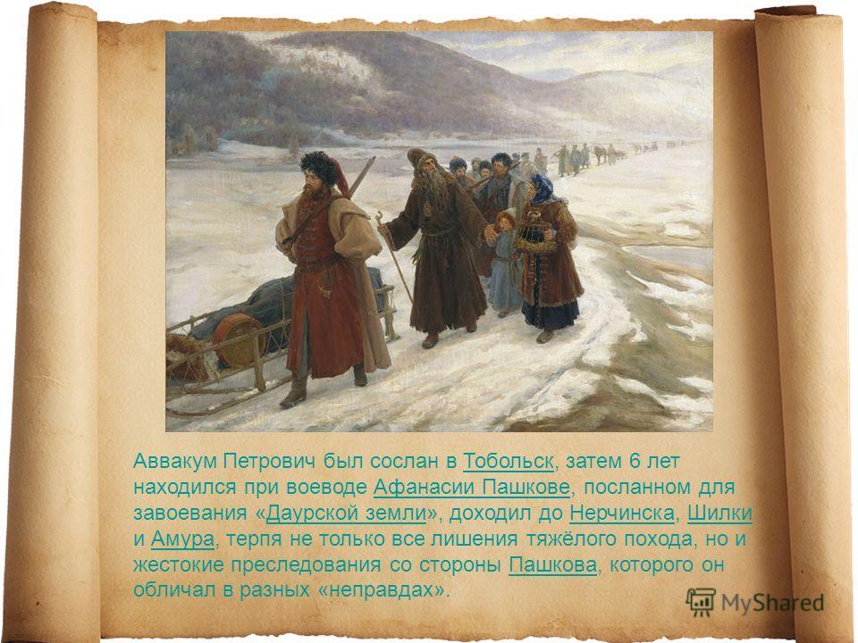 Аввакум Петрович был сослан в Тобольск, затем 6 лет находился при воеводе Афанасии Пашкове, посланном для завоевания «Даурской земли», доходил до Нерчинска, Шилки и Амура, терпя не только все лишения тяжёлого похода, но и жестокие преследования со ст