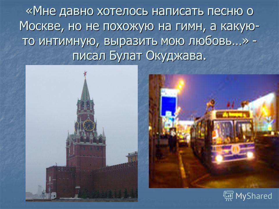 «Мне давно хотелось написать песню о Москве, но не похожую на гимн, а какую- то интимную, выразить мою любовь…» - писал Булат Окуджава.