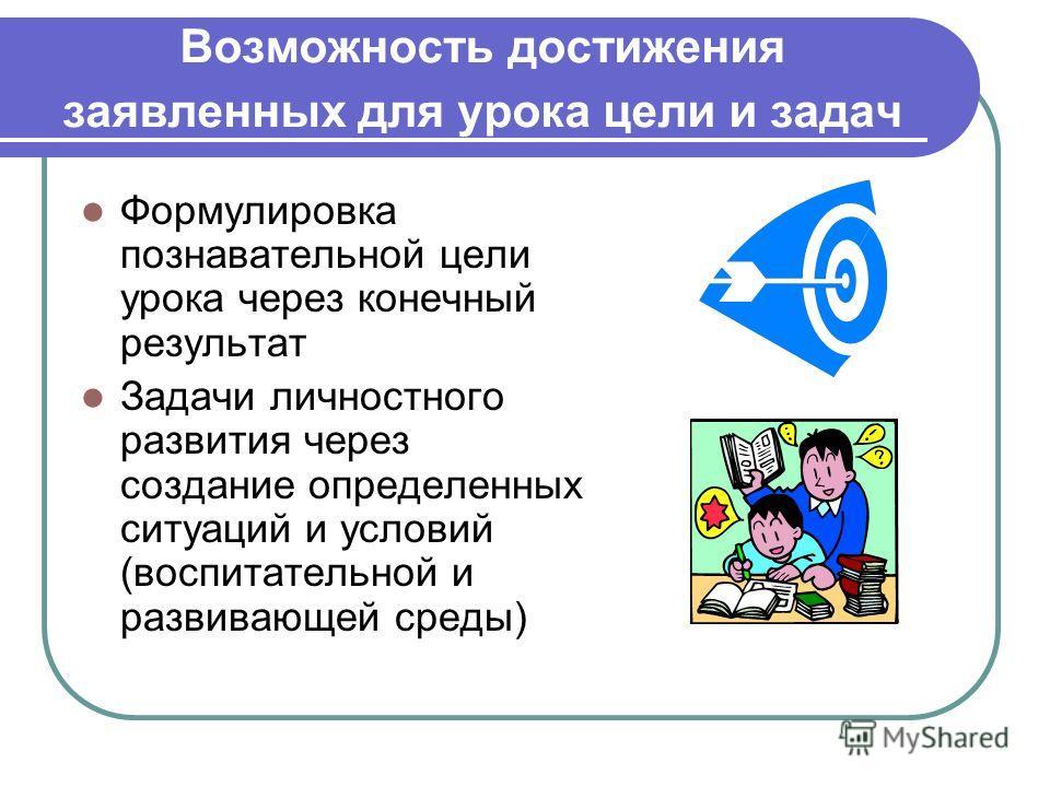 Возможность достижения заявленных для урока цели и задач Формулировка познавательной цели урока через конечный результат Задачи личностного развития через создание определенных ситуаций и условий (воспитательной и развивающей среды)
