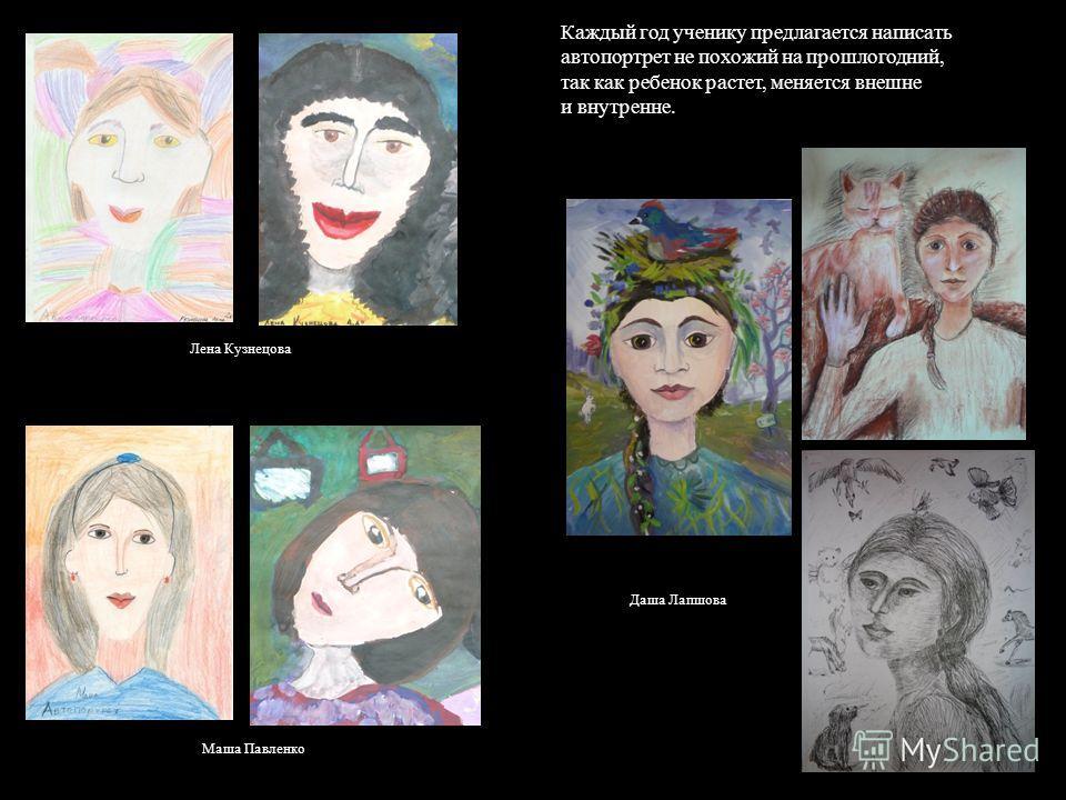 Каждый год ученику предлагается написать автопортрет не похожий на прошлогодний, так как ребенок растет, меняется внешне и внутренне. Лена Кузнецова Маша Павленко Даша Лапшова