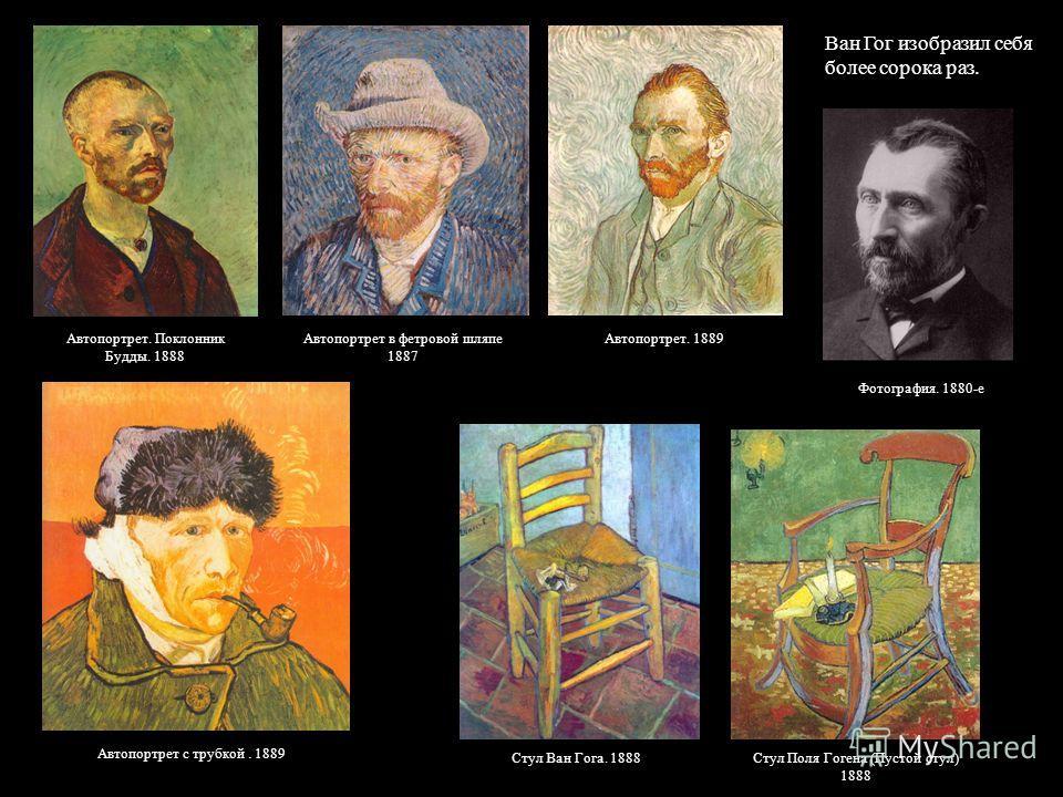 Ван Гог изобразил себя более сорока раз. Автопортрет. Поклонник Будды. 1888 Автопортрет в фетровой шляпе 1887 Автопортрет. 1889 Автопортрет с трубкой. 1889 Фотография. 1880-е Стул Поля Гогена (Пустой стул) 1888 Стул Ван Гога. 1888