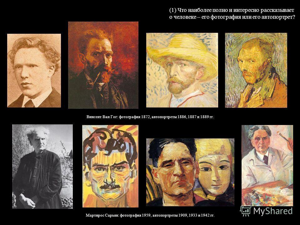(1) Что наиболее полно и интересно рассказывает о человеке – его фотография или его автопортрет? Винсент Ван Гог: фотография 1872, автопортреты 1886, 1887 и 1889 гг. Мартирос Сарьян: фотография 1959, автопортреты 1909, 1933 и 1942 гг.