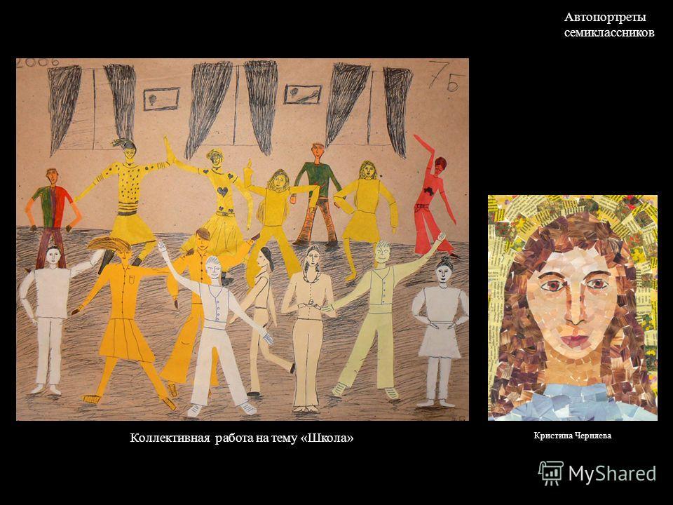 Коллективная работа на тему «Школа» Автопортреты семиклассников Кристина Черняева
