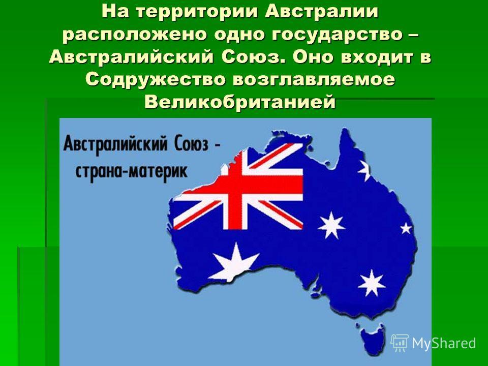 На территории Австралии расположено одно государство – Австралийский Союз. Оно входит в Содружество возглавляемое Великобританией
