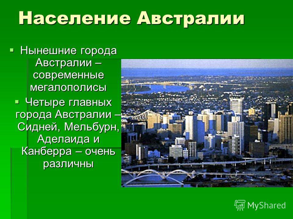 Население Австралии Нынешние города Австралии – современные мегалополисы Нынешние города Австралии – современные мегалополисы Четыре главных города Австралии – Сидней, Мельбурн, Аделаида и Канберра – очень различны Четыре главных города Австралии – С