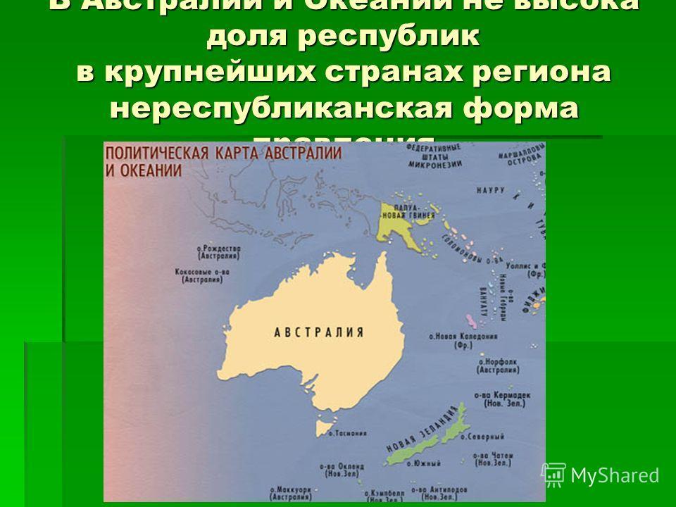 В Австралии и Океании не высока доля республик в крупнейших странах региона нереспубликанская форма правления