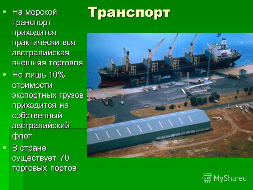 Транспорт На морской транспорт приходится практически вся австралийская внешняя торговля Но лишь 10% стоимости экспортных грузов приходится на собственный австралийский флот В стране существует 70 торговых портов