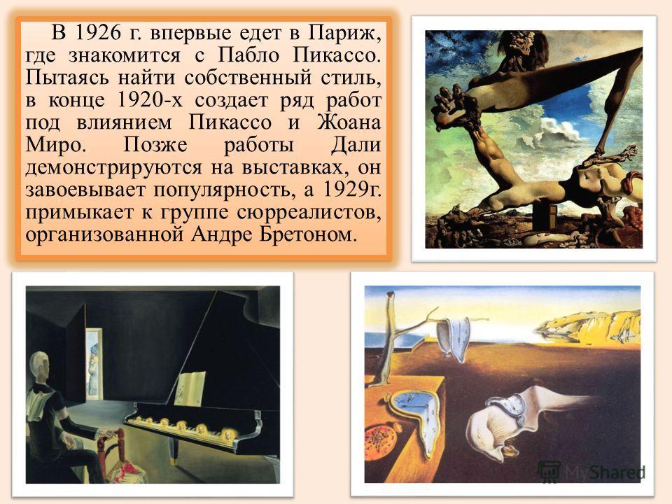 В 1926 г. впервые едет в Париж, где знакомится с Пабло Пикассо. Пытаясь найти собственный стиль, в конце 1920-х создает ряд работ под влиянием Пикассо и Жоана Миро. Позже работы Дали демонстрируются на выставках, он завоевывает популярность, а 1929г.