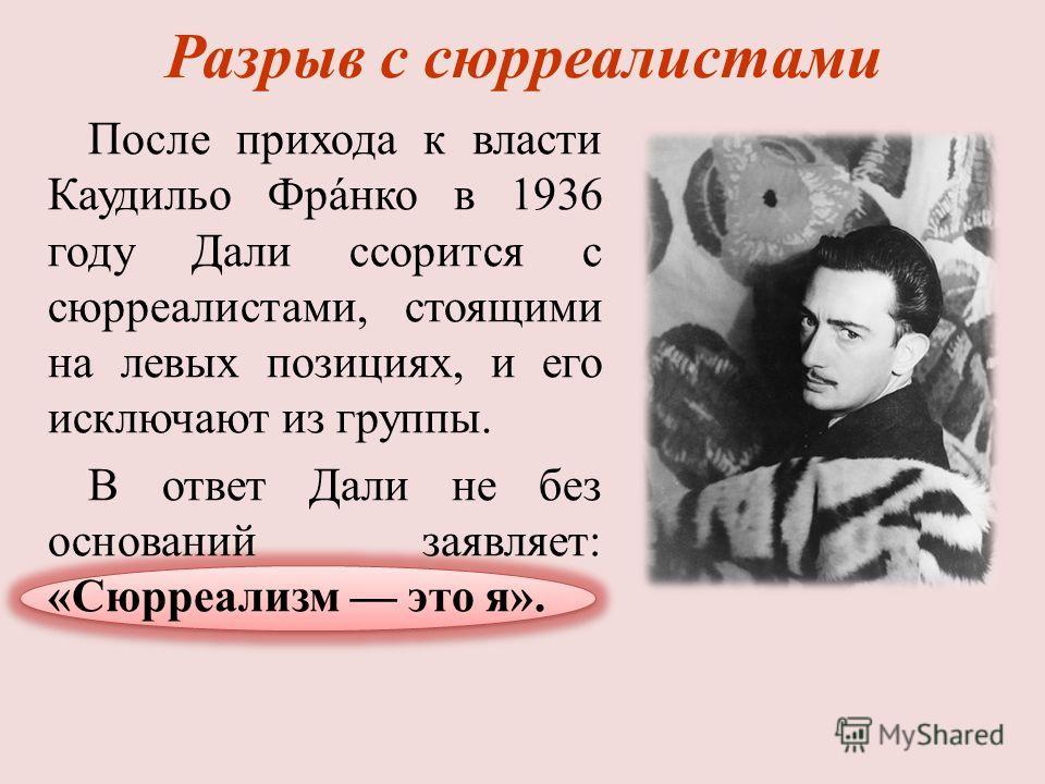 Разрыв с сюрреалистами После прихода к власти Каудильо Фрáнко в 1936 году Дали ссорится с сюрреалистами, стоящими на левых позициях, и его исключают из группы. В ответ Дали не без оснований заявляет: «Сюрреализм это я».