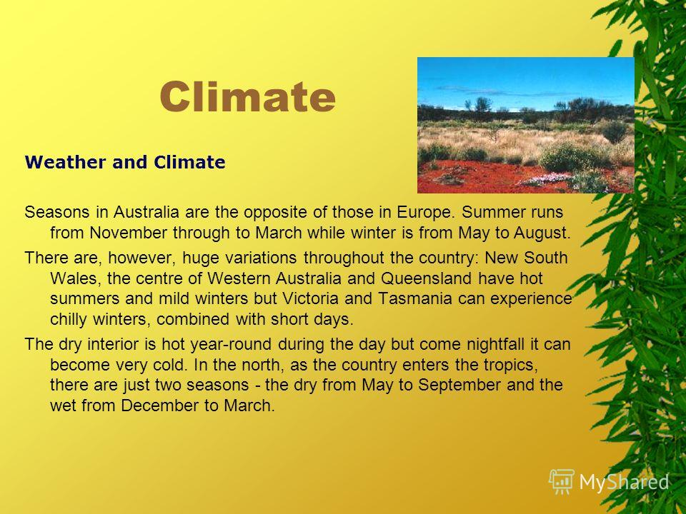Climate Weather and Climate Seasons in Australia are the opposite of those in Europe. Summer runs from November through to March while winter is from May to August. There are, however, huge variations throughout the country: New South Wales, the cent
