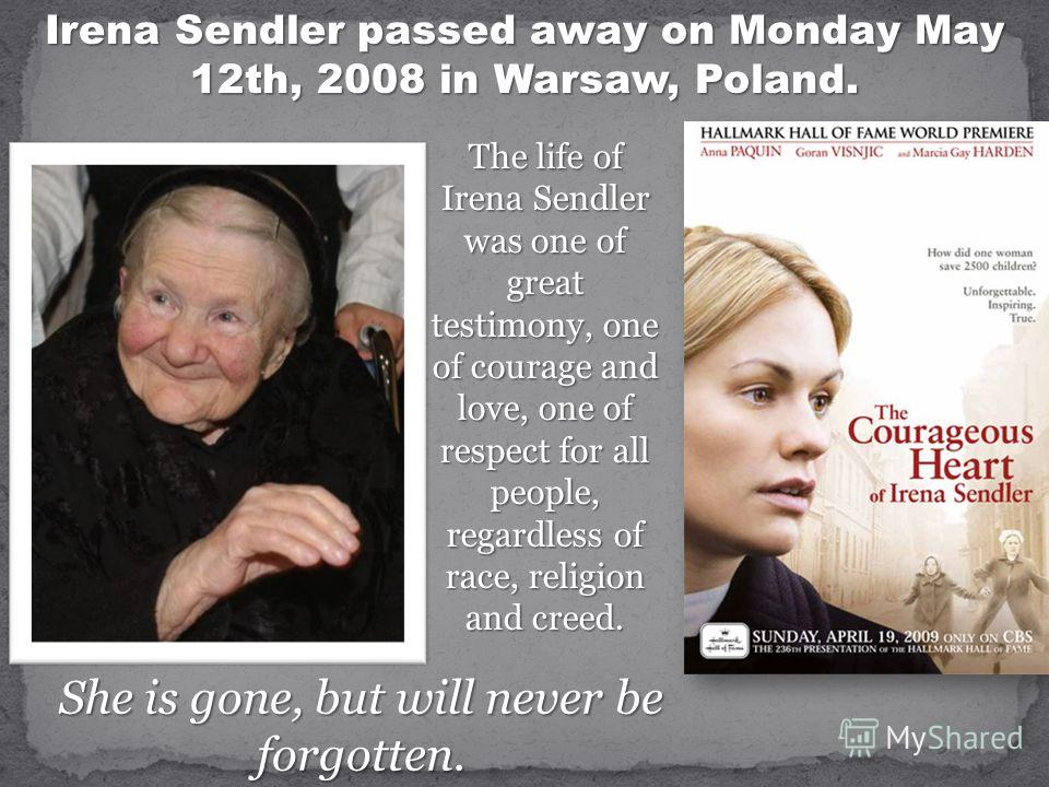 Irena Sendler passed away on Monday May 12th, 2008 in Warsaw, Poland. The life of Irena Sendler was one of great testimony, one of courage and love, one of respect for all people, regardless of race, religion and creed. She is gone, but will never be