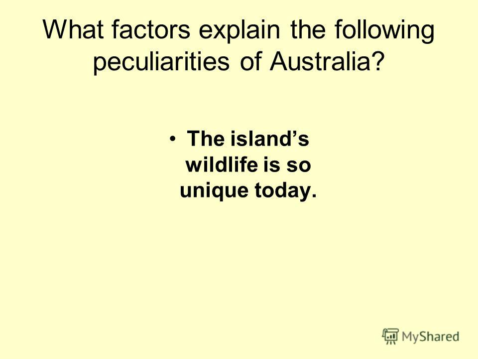 What factors explain the following peculiarities of Australia? The islands wildlife is so unique today.