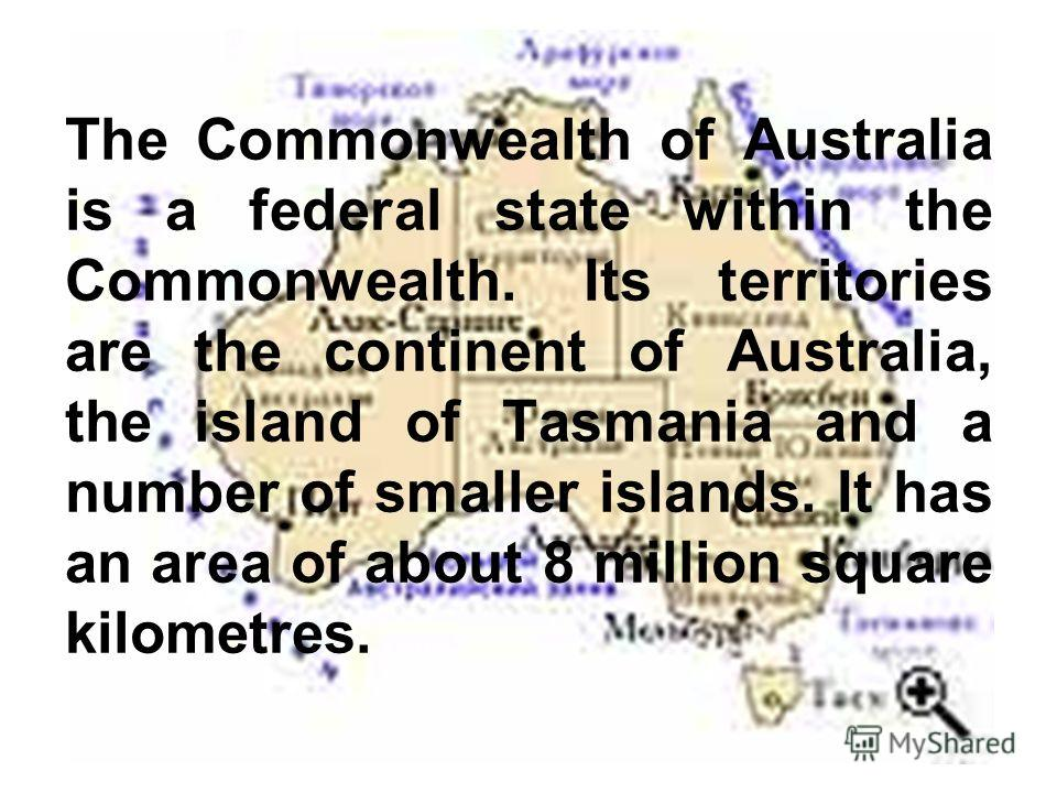 The Commonwealth of Australia is a federal state within the Commonwealth. Its territories are the continent of Australia, the island of Tasmania and a number of smaller islands. It has an area of about 8 million square kilometres.