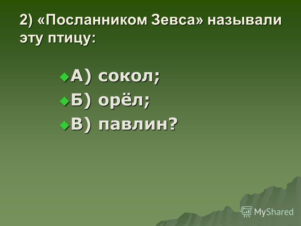 2) «Посланником Зевса» называли эту птицу: А) сокол; А) сокол; Б) орёл; Б) орёл; В) павлин? В) павлин?