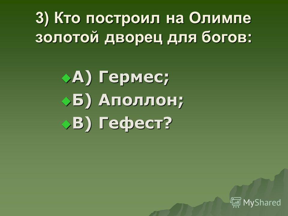 3) Кто построил на Олимпе золотой дворец для богов: А) Гермес; А) Гермес; Б) Аполлон; Б) Аполлон; В) Гефест? В) Гефест?