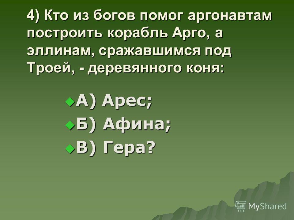 4) Кто из богов помог аргонавтам построить корабль Арго, а эллинам, сражавшимся под Троей, - деревянного коня: А) Арес; А) Арес; Б) Афина; Б) Афина; В) Гера? В) Гера?