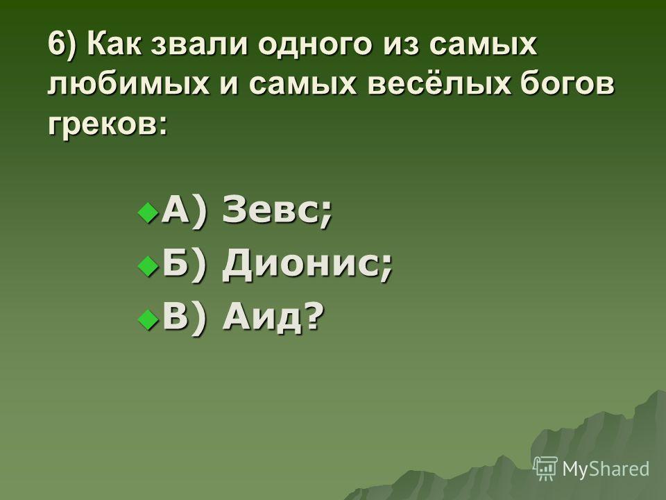 6) Как звали одного из самых любимых и самых весёлых богов греков: А) Зевс; А) Зевс; Б) Дионис; Б) Дионис; В) Аид? В) Аид?